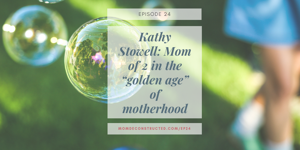 """Episode 24: Kathy Stowell: Mom of 2 in the """"golden age"""" of motherhood"""